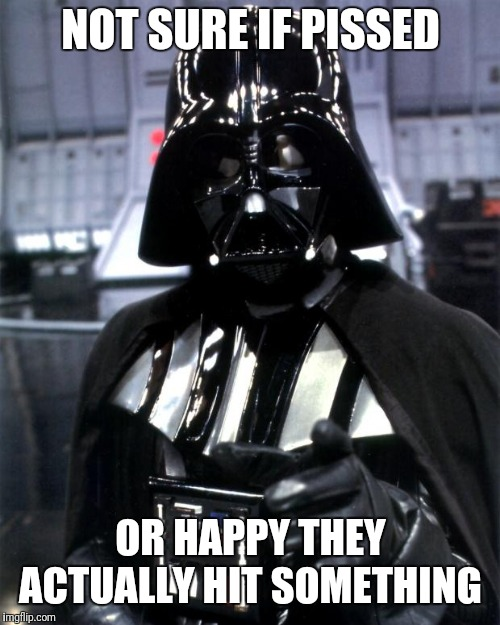 Darth Vader | NOT SURE IF PISSED OR HAPPY THEY ACTUALLY HIT SOMETHING | image tagged in darth vader | made w/ Imgflip meme maker