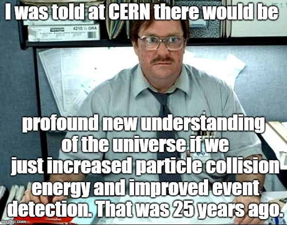 I Was Told There Would Be... | I was told at CERN there would be profound new understanding of the universe if we just increased particle collision energy and improved eve | image tagged in memes,i was told there would be,cern,quantum physics | made w/ Imgflip meme maker