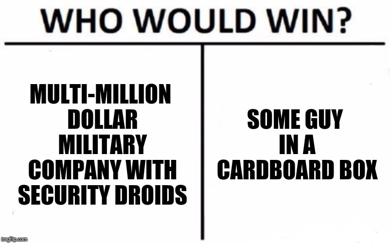 Snake in a box | MULTI-MILLION DOLLAR MILITARY COMPANY WITH SECURITY DROIDS SOME GUY IN A CARDBOARD BOX | image tagged in memes,who would win | made w/ Imgflip meme maker
