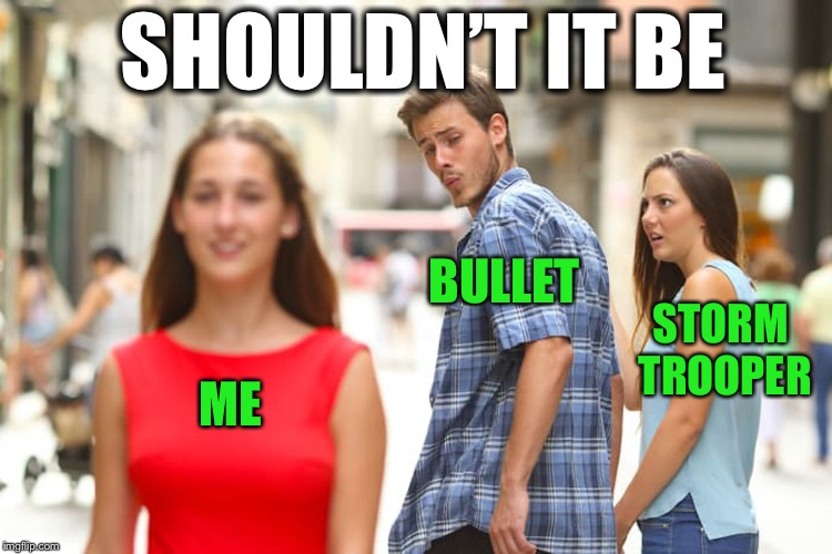 Distracted Boyfriend Meme | ME BULLET STORM TROOPER SHOULDN'T IT BE | image tagged in memes,distracted boyfriend | made w/ Imgflip meme maker