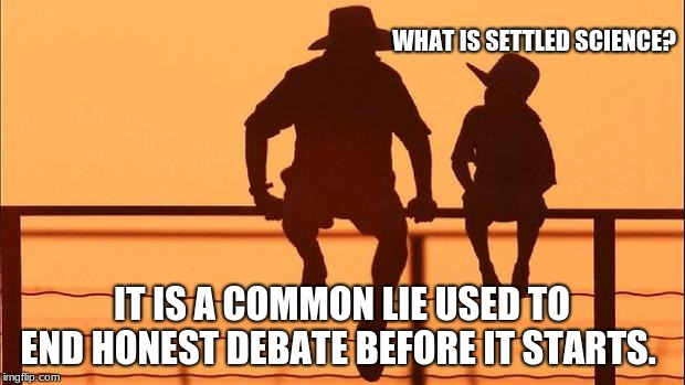 Cowboy wisdom, settled science and other lies.  | WHAT IS SETTLED SCIENCE? IT IS A COMMON LIE USED TO END HONEST DEBATE BEFORE IT STARTS. | image tagged in cowboy father and son,cowboy wisdom | made w/ Imgflip meme maker