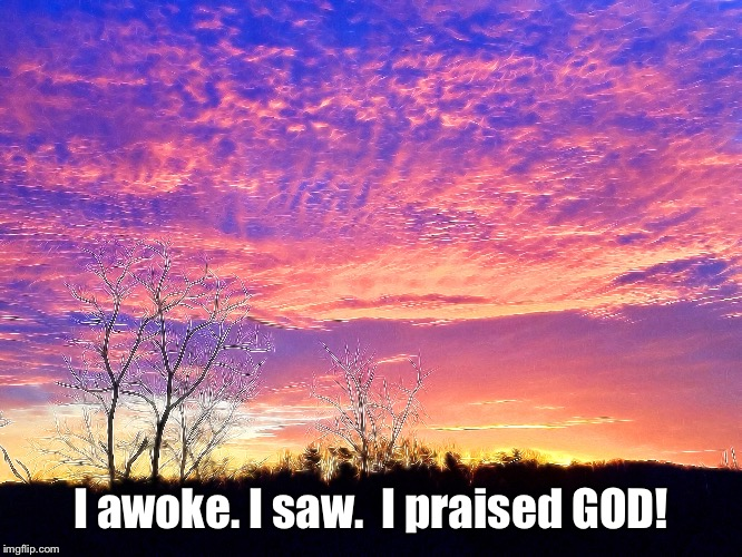Sunrise Praise | I awoke. I saw.  I praised GOD! | image tagged in sunrise,inspiration,god,religious | made w/ Imgflip meme maker