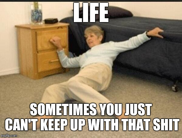 Life Alert | LIFE SOMETIMES YOU JUST CAN'T KEEP UP WITH THAT SHIT | image tagged in life alert | made w/ Imgflip meme maker