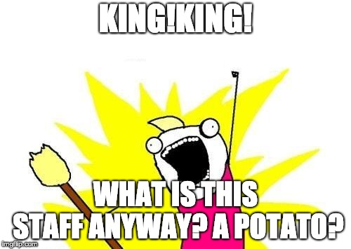 X All The Y Meme | KING!KING! WHAT IS THIS STAFF ANYWAY? A POTATO? | image tagged in memes,x all the y | made w/ Imgflip meme maker