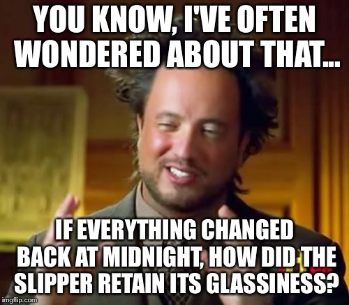Ancient Aliens Meme | YOU KNOW, I'VE OFTEN WONDERED ABOUT THAT... IF EVERYTHING CHANGED BACK AT MIDNIGHT, HOW DID THE SLIPPER RETAIN ITS GLASSINESS? | image tagged in memes,ancient aliens | made w/ Imgflip meme maker