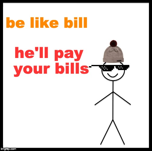 Be Like Bill Meme | be like bill he'll pay your bills | image tagged in memes,be like bill | made w/ Imgflip meme maker