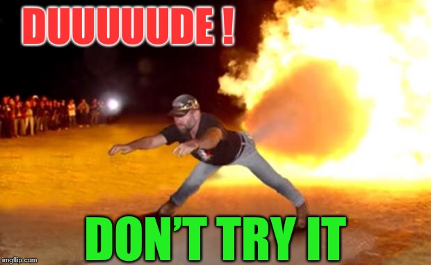 Fart Flames | DUUUUUDE ! DON'T TRY IT | image tagged in fart flames | made w/ Imgflip meme maker