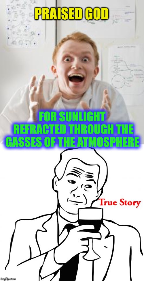 PRAISED GOD FOR SUNLIGHT REFRACTED THROUGH THE GASSES OF THE ATMOSPHERE | image tagged in memes,true story,overly excited scientist | made w/ Imgflip meme maker