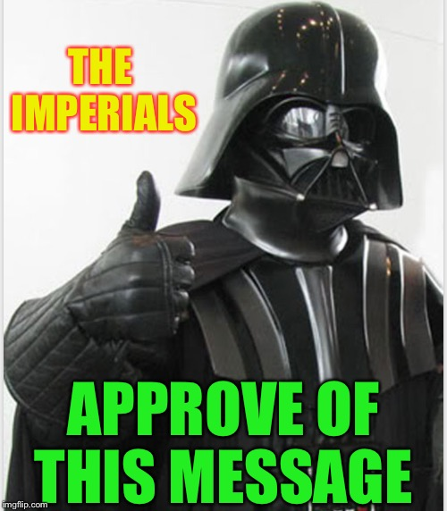 THE IMPERIALS APPROVE OF THIS MESSAGE | made w/ Imgflip meme maker