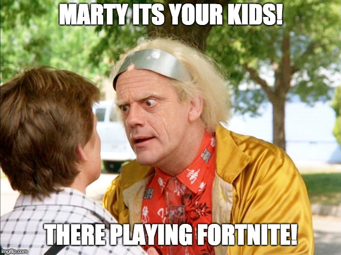 MARTY ITS YOUR KIDS! THERE PLAYING FORTNITE! | image tagged in back to the future | made w/ Imgflip meme maker