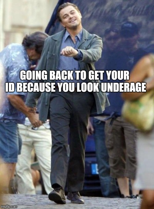 Leonardo Dicaprio | GOING BACK TO GET YOUR ID BECAUSE YOU LOOK UNDERAGE | image tagged in leonardo dicaprio | made w/ Imgflip meme maker
