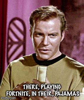 Capt. Kirk William Shatner | THERE, PLAYING FORTNITE, IN THEIR, PAJAMAS | image tagged in capt kirk william shatner | made w/ Imgflip meme maker