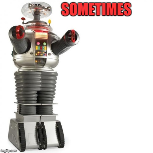 Lost In Space Robot | SOMETIMES | image tagged in lost in space robot | made w/ Imgflip meme maker