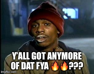 Crackhead | Y'ALL GOT ANYMORE OF DAT FYA  | image tagged in crackhead | made w/ Imgflip meme maker