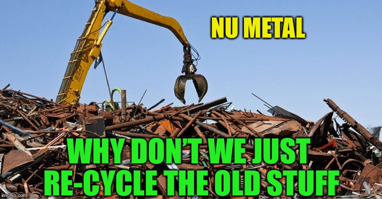 NU METAL WHY DON'T WE JUST RE-CYCLE THE OLD STUFF | made w/ Imgflip meme maker
