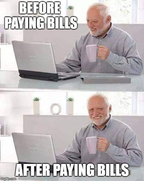 Hide the Pain Harold Meme | BEFORE PAYING BILLS AFTER PAYING BILLS | image tagged in memes,hide the pain harold | made w/ Imgflip meme maker