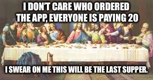 I DON'T CARE WHO ORDERED THE APP, EVERYONE IS PAYING 20; I SWEAR ON ME THIS WILL BE THE LAST SUPPER. | image tagged in the last supper | made w/ Imgflip meme maker