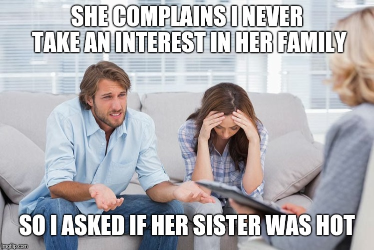 couples therapy | SHE COMPLAINS I NEVER TAKE AN INTEREST IN HER FAMILY SO I ASKED IF HER SISTER WAS HOT | image tagged in couples therapy | made w/ Imgflip meme maker