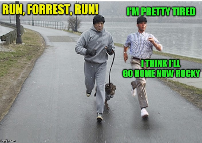 Forrest gump week Feb 10th-16th (A CravenMoordik event) | RUN, FORREST, RUN! I'M PRETTY TIRED I THINK I'LL GO HOME NOW ROCKY | image tagged in memes,forrest gump week,forrest gump,rocky,forrest gump running,rocky balboa | made w/ Imgflip meme maker