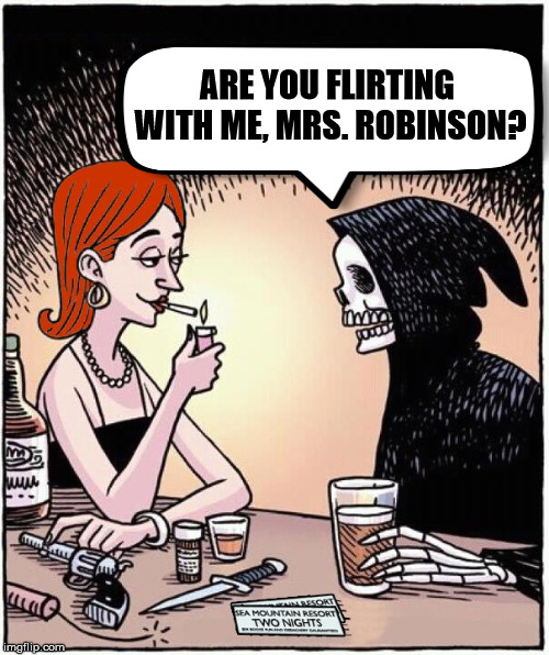 How to flirt with Death. | ARE YOU FLIRTING WITH ME, MRS. ROBINSON? | image tagged in meme,funny,death,flirting,dating,relationship | made w/ Imgflip meme maker