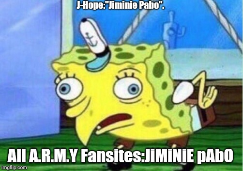 "Mocking Spongebob Meme | J-Hope:""Jiminie Pabo"". All A.R.M.Y Fansites:JiMiNiE pAbO 