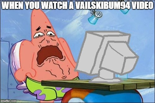 Seriously... |  WHEN YOU WATCH A VAILSKIBUM94 VIDEO | image tagged in patrick star cringing | made w/ Imgflip meme maker
