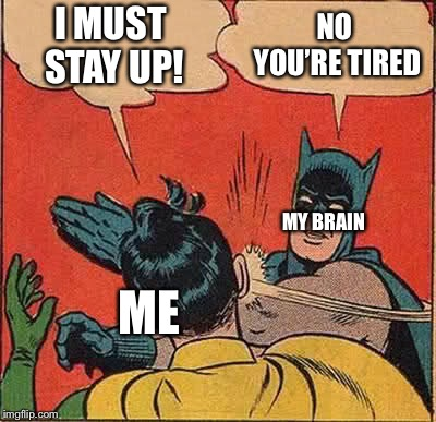 When you put your head down and you feel a little too calm | I MUST STAY UP! NO YOU'RE TIRED MY BRAIN ME | image tagged in memes,batman slapping robin,school,sleep,the struggle is real | made w/ Imgflip meme maker