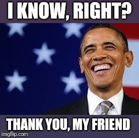 Thanks Obama | I KNOW, RIGHT? THANK YOU, MY FRIEND | image tagged in thanks obama | made w/ Imgflip meme maker