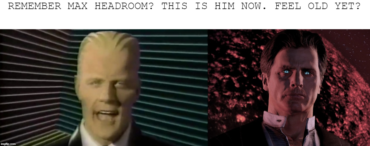This is Max Headroom Now - Feel Old Yet? |  REMEMBER MAX HEADROOM? THIS IS HIM NOW. FEEL OLD YET? | image tagged in feel old yet,the illusive man,mass effect,max headroom | made w/ Imgflip meme maker