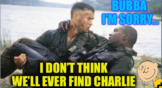 Forrest gump week Feb 10th-16th (A CravenMoordik event)  | BUBBA I'M SORRY... I DON'T THINK WE'LL EVER FIND CHARLIE | image tagged in we,where,always,looking,for,charlie | made w/ Imgflip meme maker