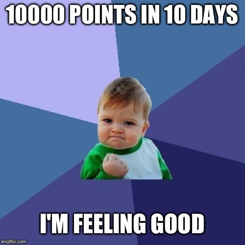 Success Kid |  10000 POINTS IN 10 DAYS; I'M FEELING GOOD | image tagged in memes,success kid | made w/ Imgflip meme maker