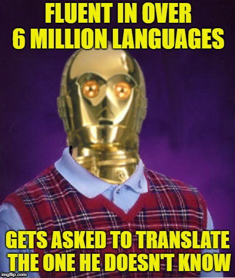 Bad Luck C-3P0 | FLUENT IN OVER 6 MILLION LANGUAGES GETS ASKED TO TRANSLATE THE ONE HE DOESN'T KNOW | image tagged in funny memes,bad luck,c3po,starwars,language | made w/ Imgflip meme maker