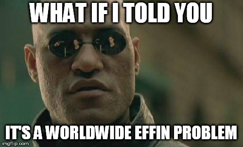 Matrix Morpheus Meme | WHAT IF I TOLD YOU IT'S A WORLDWIDE EFFIN PROBLEM | image tagged in memes,matrix morpheus | made w/ Imgflip meme maker