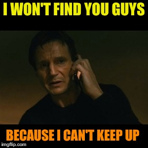 Liam Neeson Taken Meme | I WON'T FIND YOU GUYS BECAUSE I CAN'T KEEP UP | image tagged in memes,liam neeson taken | made w/ Imgflip meme maker