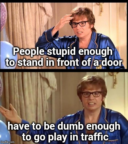 Come on Natural selection , do your stuff | People stupid enough to stand in front of a door have to be dumb enough to go play in traffic | image tagged in austin powers,dumb people,x x everywhere,hold the door,prepare to die,population | made w/ Imgflip meme maker