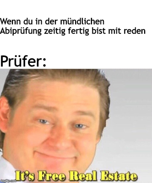 Free Real Estate | Wenn du in der mündlichen Abiprüfung zeitig fertig bist mit reden Prüfer: | image tagged in free real estate | made w/ Imgflip meme maker