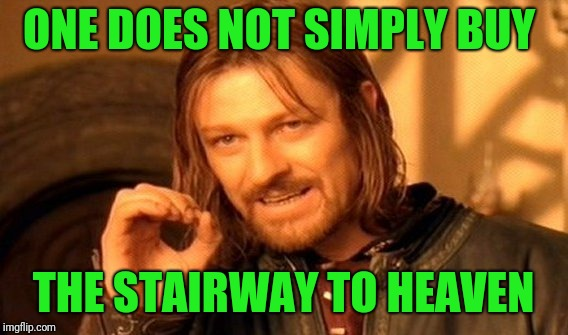 I mean, I would if I could :-) | ONE DOES NOT SIMPLY BUY THE STAIRWAY TO HEAVEN | image tagged in memes,one does not simply,stairway to heaven,song lyrics,led zeppelin,boromir | made w/ Imgflip meme maker