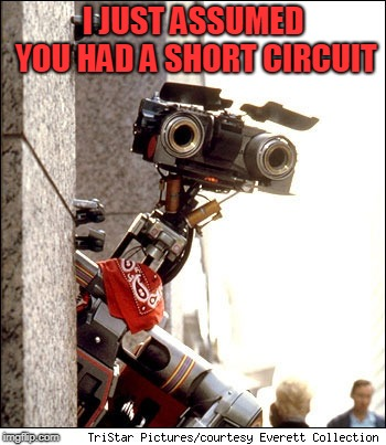 Johnny 5 Short Circuit | I JUST ASSUMED YOU HAD A SHORT CIRCUIT | image tagged in johnny 5 short circuit | made w/ Imgflip meme maker