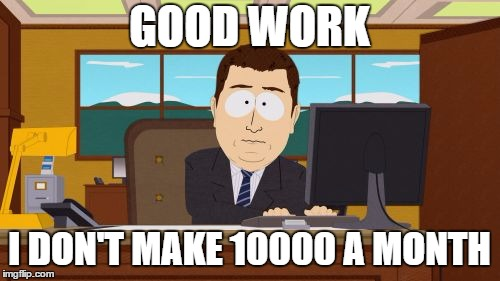 GOOD WORK I DON'T MAKE 10000 A MONTH | made w/ Imgflip meme maker