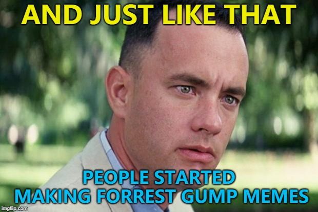 Forrest Gump week Feb 10th-16th - A CravenMoordik extravaganza... :) | AND JUST LIKE THAT PEOPLE STARTED MAKING FORREST GUMP MEMES | image tagged in forrest gump,memes,forrest gump week | made w/ Imgflip meme maker