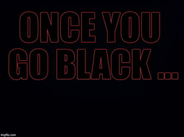 Black background | ONCE YOU GO BLACK ... | image tagged in black background | made w/ Imgflip meme maker