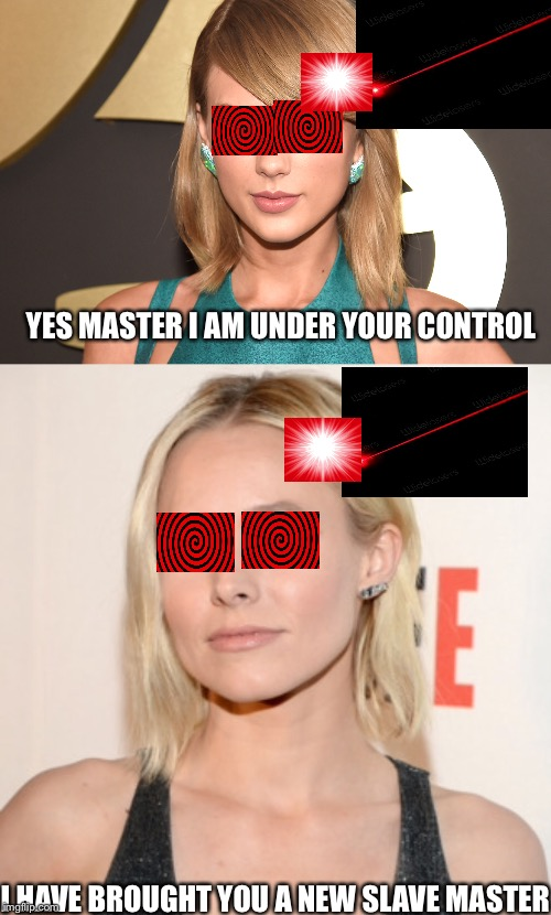 Taylor Swift must obey | YES MASTER I AM UNDER YOUR CONTROL I HAVE BROUGHT YOU A NEW SLAVE MASTER | image tagged in taylor swift | made w/ Imgflip meme maker