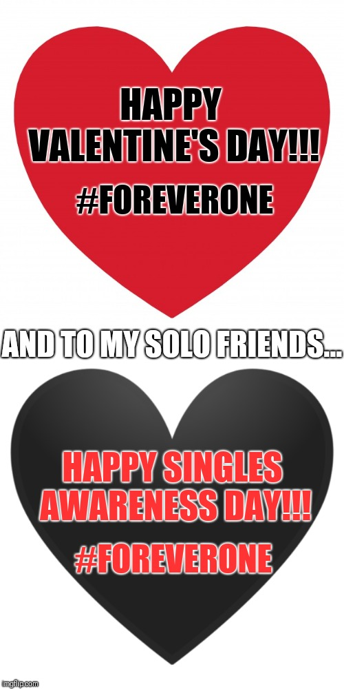 Inclusive Valentine | HAPPY VALENTINE'S DAY!!! HAPPY SINGLES AWARENESS DAY!!! AND TO MY SOLO FRIENDS... #FOREVERONE #FOREVERONE | image tagged in valentine's day,single awareness day,valentine,valentines,single,single awareness | made w/ Imgflip meme maker