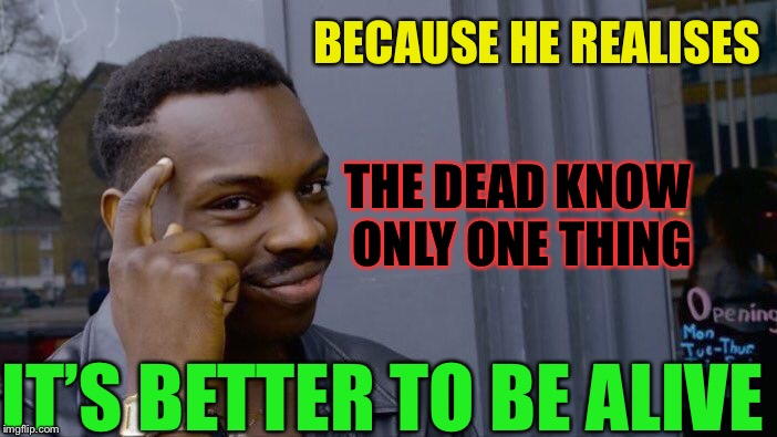 Roll Safe Think About It Meme | BECAUSE HE REALISES IT'S BETTER TO BE ALIVE THE DEAD KNOW ONLY ONE THING | image tagged in memes,roll safe think about it | made w/ Imgflip meme maker