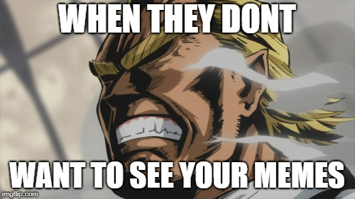 All Might: Level 100 | WHEN THEY DONT WANT TO SEE YOUR MEMES | image tagged in all might level 100 | made w/ Imgflip meme maker