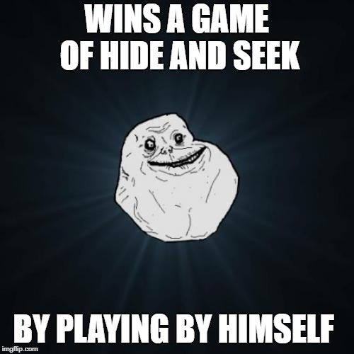 Forever Alone Meme | WINS A GAME OF HIDE AND SEEK BY PLAYING BY HIMSELF | image tagged in memes,forever alone | made w/ Imgflip meme maker