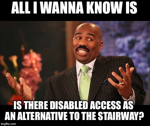 Steve Harvey Meme | ALL I WANNA KNOW IS IS THERE DISABLED ACCESS AS AN ALTERNATIVE TO THE STAIRWAY? | image tagged in memes,steve harvey | made w/ Imgflip meme maker