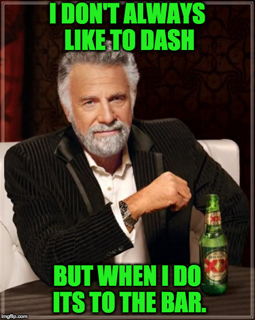 The Most Interesting Man In The World Meme | I DON'T ALWAYS LIKE TO DASH BUT WHEN I DO ITS TO THE BAR. | image tagged in memes,the most interesting man in the world | made w/ Imgflip meme maker