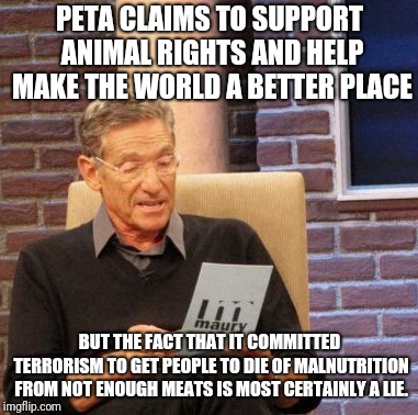 Maury Lie Detector Meme |  PETA CLAIMS TO SUPPORT ANIMAL RIGHTS AND HELP MAKE THE WORLD A BETTER PLACE; BUT THE FACT THAT IT COMMITTED TERRORISM TO GET PEOPLE TO DIE OF MALNUTRITION FROM NOT ENOUGH MEATS IS MOST CERTAINLY A LIE. | image tagged in memes,maury lie detector | made w/ Imgflip meme maker