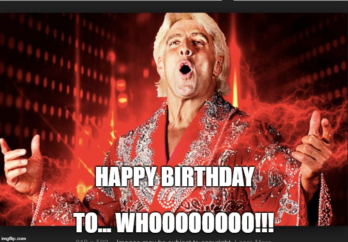 A Ric Flair Birthday Wish | HAPPY BIRTHDAY TO... WHOOOOOOOO!!! | image tagged in flair,ric,happy birthday,wrestling,legend,wooo | made w/ Imgflip meme maker